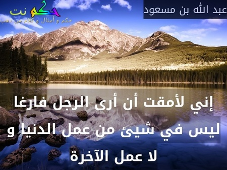 إني لأمقت أن أرى الرجل فارغا ليس في شيئ من عمل الدنيا و لا عمل الآخرة-عبد الله بن مسعود