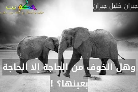 وهل الخوف من الحاجة إلا الحاجة بعينها؟!-جبران خليل جبران
