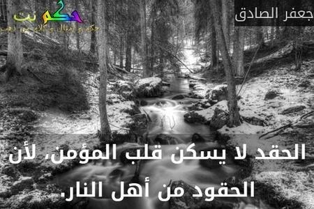 الحقد لا يسكن قلب المؤمن، لأن الحقود من أهل النار.-جعفر الصادق