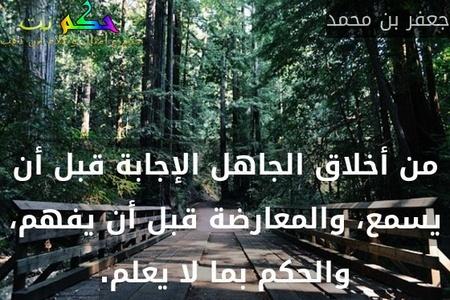 من أخلاق الجاهل الإجابة قبل أن يسمع، والمعارضة قبل أن يفهم، والحكم بما لا يعلم.-جعفر بن محمد