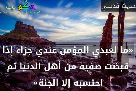 «ما لعبدي المؤمن عندي جزاء إذا قبضت صفيه من أهل الدنيا ثم احتسبه إلا الجنة»-حديث قدسي