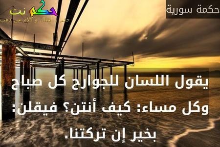 يقول اللسان للجوارح كل صباح وكل مساء: كيف أنتن؟ فيقلن: بخير إن تركتنا.-حكمة سورية