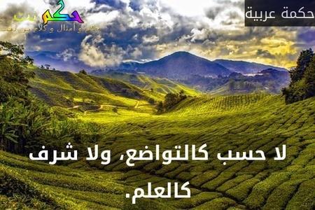 لا حسب كالتواضع، ولا شرف كالعلم.-حكمة عربية