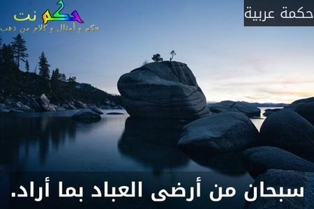 سبحان من أرضى العباد بما أراد.-حكمة عربية