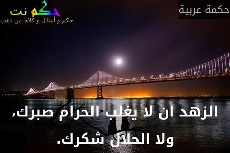 الزهد ان لا يغلب الحرام صبرك، ولا الحلال شكرك.-حكمة عربية