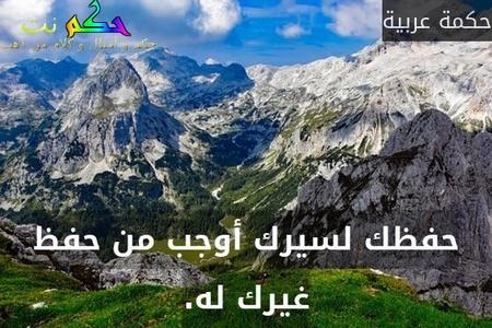 حفظك لسيرك أوجب من حفظ غيرك له.-حكمة عربية