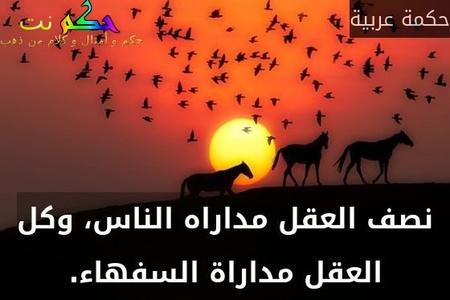 نصف العقل مداراه الناس، وكل العقل مداراة السفهاء.-حكمة عربية
