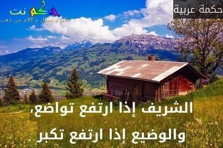 الشريف إذا ارتفع تواضع، والوضيع إذا ارتفع تكبر-حكمة عربية