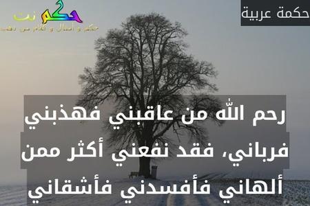 رحم الله من عاقبني فهذبني فرباني، فقد نفعني أكثر ممن ألهاني فأفسدني فأشقاني-حكمة عربية