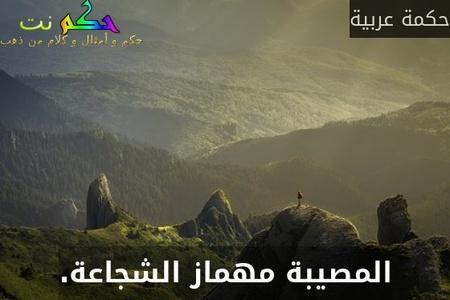 المصيبة مهماز الشجاعة.-حكمة عربية