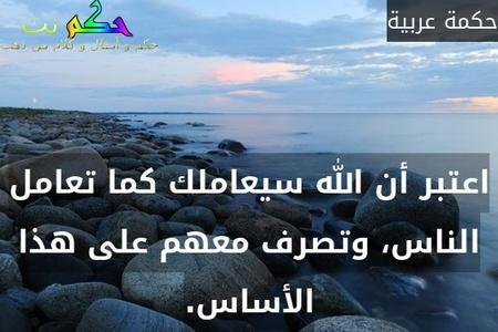 اعتبر أن الله سيعاملك كما تعامل الناس، وتصرف معهم على هذا الأساس.-حكمة عربية