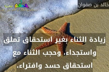 زيادة الثناء بغير استحقاق تملق واستجداء، وحجب الثناء مع استحقاق حسد وافتراء.-خالد بن صفوان