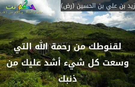 لقنوطك من رحمة الله التي وسعت كل شيء أشد عليك من ذنبك-زيد بن علي بن الحسين (رض)