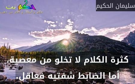 كثرة الكلام لا تخلو من معصية، أما الضابط شفتيه فعاقل.-سليمان الحكيم