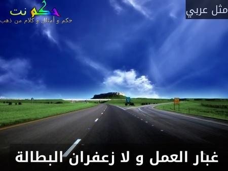 غبار العمل و لا زعفران البطالة -مثل عربي