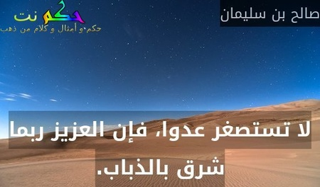 لا تستصغر عدوا، فإن العزيز ربما شرق بالذباب.-صالح بن سليمان