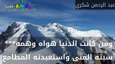 ومن كانت الدنيا هواه وهمه***  سبته المنى واستعبدته المطامع-عبد الرحمن شكري
