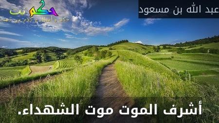 أشرف الموت موت الشهداء.-عبد الله بن مسعود
