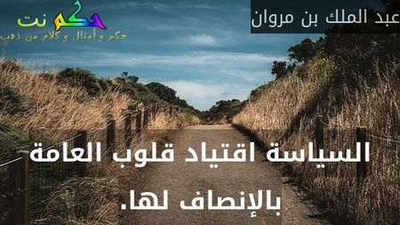 السياسة اقتياد قلوب العامة بالإنصاف لها.-عبد الملك بن مروان