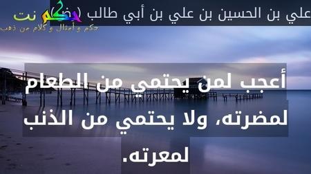 أعجب لمن يحتمي من الطعام لمضرته، ولا يحتمي من الذنب لمعرته.-علي بن الحسين بن علي بن أبي طالب (رض)