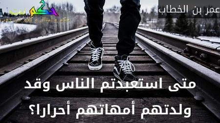 متى استعبدتم الناس وقد ولدتهم أمهاتهم أحرارا؟-عمر بن الخطاب