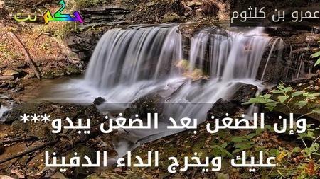 وإن الضغن بعد الضغن يبدو***  عليك ويخرج الداء الدفينا-عمرو بن كلثوم