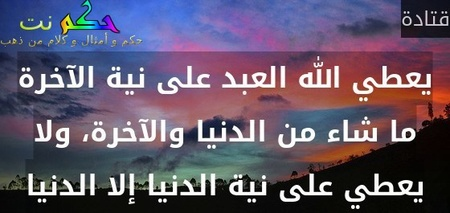 يعطي الله العبد على نية الآخرة ما شاء من الدنيا والآخرة، ولا يعطي على نية الدنيا إلا الدنيا-قتادة