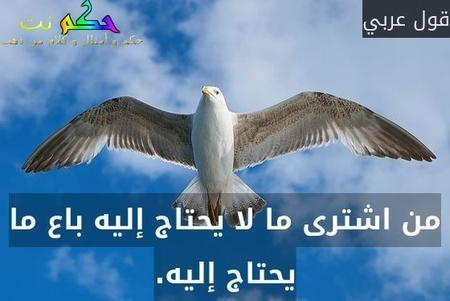 من اشترى ما لا يحتاج إليه باع ما يحتاج إليه.-قول عربي