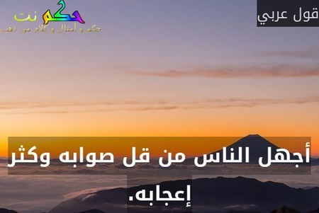 أجهل الناس من قل صوابه وكثر إعجابه.-قول عربي