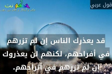 قد يعذرك الناس إن لم تزرهم في أفراحهم، لكنهم لن يعذروك إن لم تزرهم في أتراحهم.-قول عربي