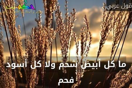 ما كل أبيض شحم ولا كل أسود فحم-قول عربي