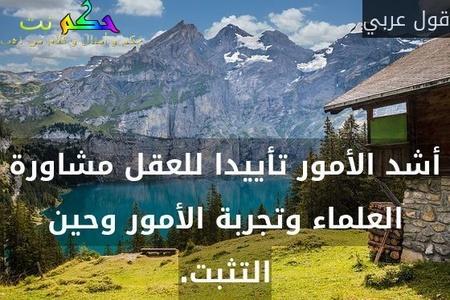 أشد الأمور تأييدا للعقل مشاورة العلماء وتجربة الأمور وحين التثبت.-قول عربي