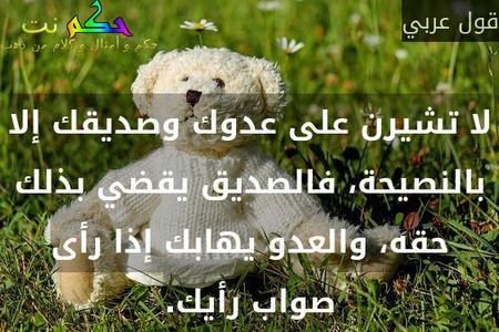 لا تشيرن على عدوك وصديقك إلا بالنصيحة، فالصديق يقضي بذلك حقه، والعدو يهابك إذا رأى صواب رأيك.-قول عربي