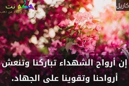 إن أرواح الشهداء تباركنا وتنعش أرواحنا وتقوينا على الجهاد.-كاريل