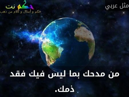 من مدحك بما ليس فيك فقد ذمك.-مثل عربي