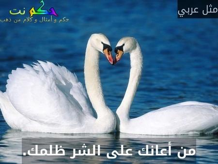 من أعانك على الشر ظلمك.-مثل عربي