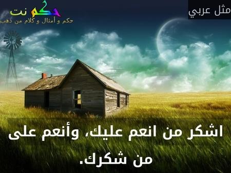 اشكر من انعم عليك، وأنعم على من شكرك.-مثل عربي