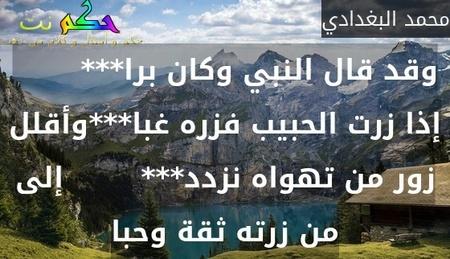 وقد قال النبي وكان برا***        إذا زرت الحبيب فزره غبا***وأقلل زور من تهواه نزدد***        إلى من زرته ثقة وحبا-محمد البغدادي