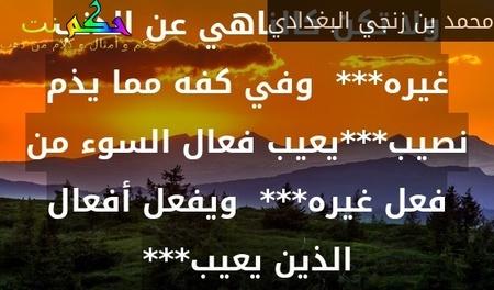 ولا تكن كالناهي عن الذنب غيره***  وفي كفه مما يذم نصيب***يعيب فعال السوء من فعل غيره***  ويفعل أفعال الذين يعيب***-محمد بن زنجي البغدادي