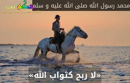 «لا ربح كثواب الله»-محمد رسول الله صلى الله عليه و سلم