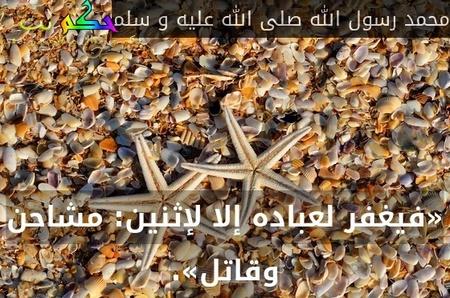 «فيغفر لعباده إلا لإثنين: مشاحن وقاتل».-محمد رسول الله صلى الله عليه و سلم