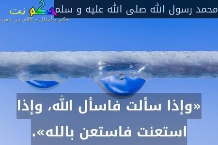 «وإذا سألت فاسأل الله، وإذا استعنت فاستعن بالله».-محمد رسول الله صلى الله عليه و سلم