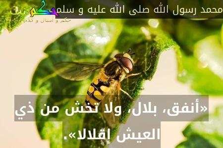 «أنفق، بلال، ولا تخش من ذي العيش إقلالا».-محمد رسول الله صلى الله عليه و سلم
