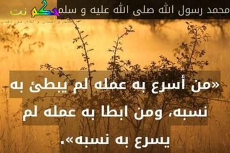 «من أسرع به عمله لم يبطئ به نسبه، ومن ابطا به عمله لم يسرع به نسبه».-محمد رسول الله صلى الله عليه و سلم