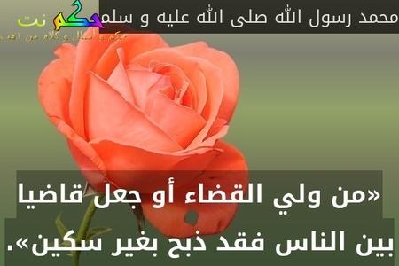 «من ولي القضاء أو جعل قاضيا بين الناس فقد ذبح بغير سكين».-محمد رسول الله صلى الله عليه و سلم
