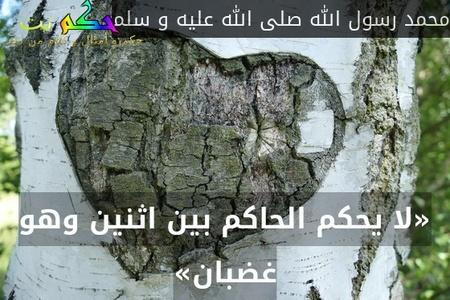 «لا يحكم الحاكم بين اثنين وهو غضبان»-محمد رسول الله صلى الله عليه و سلم