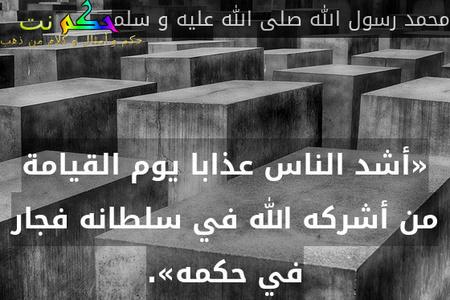 «أشد الناس عذابا يوم القيامة من أشركه الله في سلطانه فجار في حكمه».-محمد رسول الله صلى الله عليه و سلم