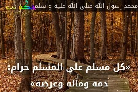 «كل مسلم على المسلم حرام: دمه وماله وعرضه»-محمد رسول الله صلى الله عليه و سلم