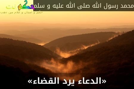 «الدعاء يرد القضاء»-محمد رسول الله صلى الله عليه و سلم