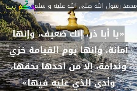 «يا أبا ذر، إنك ضعيف، وإنها أمانة، وإنها يوم القيامة خزي وندامة، إلا من أخذها بحقها، وأدى الذي عليه فيها»-محمد رسول الله صلى الله عليه و سلم